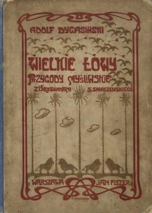 DYGASIŃSKI, Adolf - Wielkie łowy: przygody myśliwskie. Z 15 rysunkami S. Sawiczewskiego. Warszawa 1901...