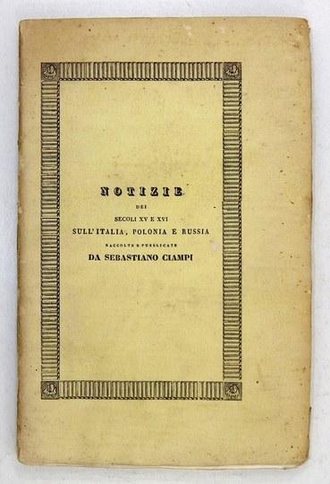 CIAMPI Sebastiano - Notizie dei secoli XV. e XVI. sull' Italia, Polonia e Russia. Raccolte e pubblicate da ..