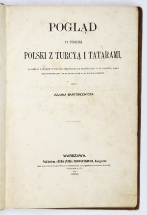 BARTOSZEWICZ Julian - Pogląd na stosunki Polski z Turcyą i Tatarami, na dzieje Tatarów w Polsce osiadłych, na przywileje...