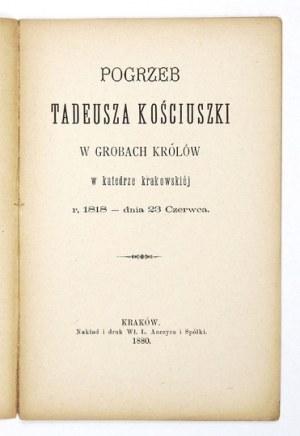 POGRZEBTadeusza Kościuszki w grobach królów w katedrze krakowskiéj r. 1818 - dnia 23 czerwca. Kraków 1880....