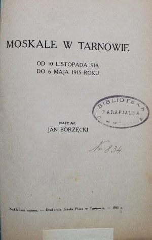 BORZĘCKI JAN. Moskale w Tarnowie. Od 10 listopada 1914 do 6 mają 1915 roku. Napisał [...]. Tarnów 1915