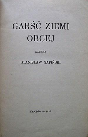 SAPIŃSKI STANISŁAW. Garść ziemi obcej. Napisał [...] Kraków 1927. Książka niniejsza ukazała się jako rękopis...