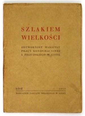 SZLAKIEM wielkości. Odtworzony warsztat pracy konspiracyjnej J. Piłsudskiego w Łodzi. Łódź 1939....